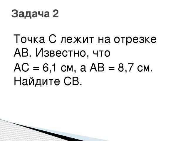 Точка С лежит на отрезке AB. Известно, что AC = 6,1 см, а AB = 8,7 см. Найдит...