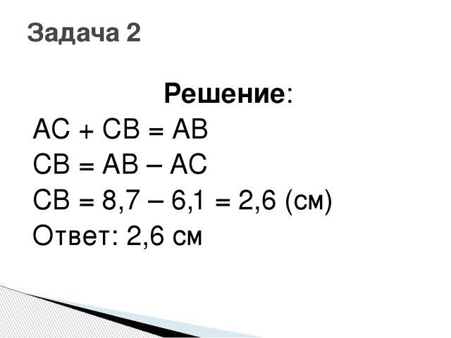 Решение: AC + CB = AB CB = AB – AC CB = 8,7 – 6,1 = 2,6 (см) Ответ: 2,6 см За...