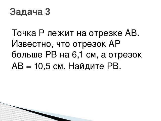 Точка P лежит на отрезке AB. Известно, что отрезок AP больше PB на 6,1 см, а...