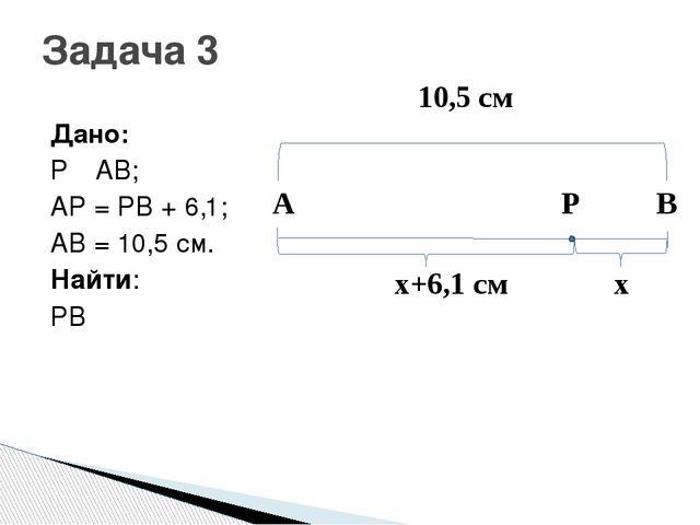 Дано: P ε AB; AP = PB + 6,1; AB = 10,5 см. Найти: PB Задача 3