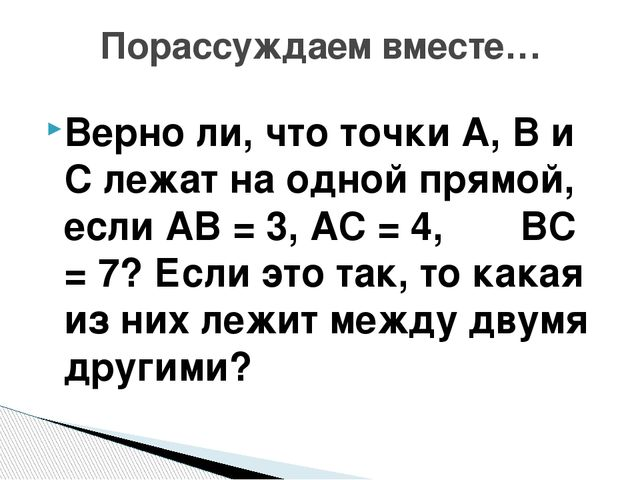 Верно ли, что точки А, В и С лежат на одной прямой, если АВ = 3, АС = 4, ВС =...