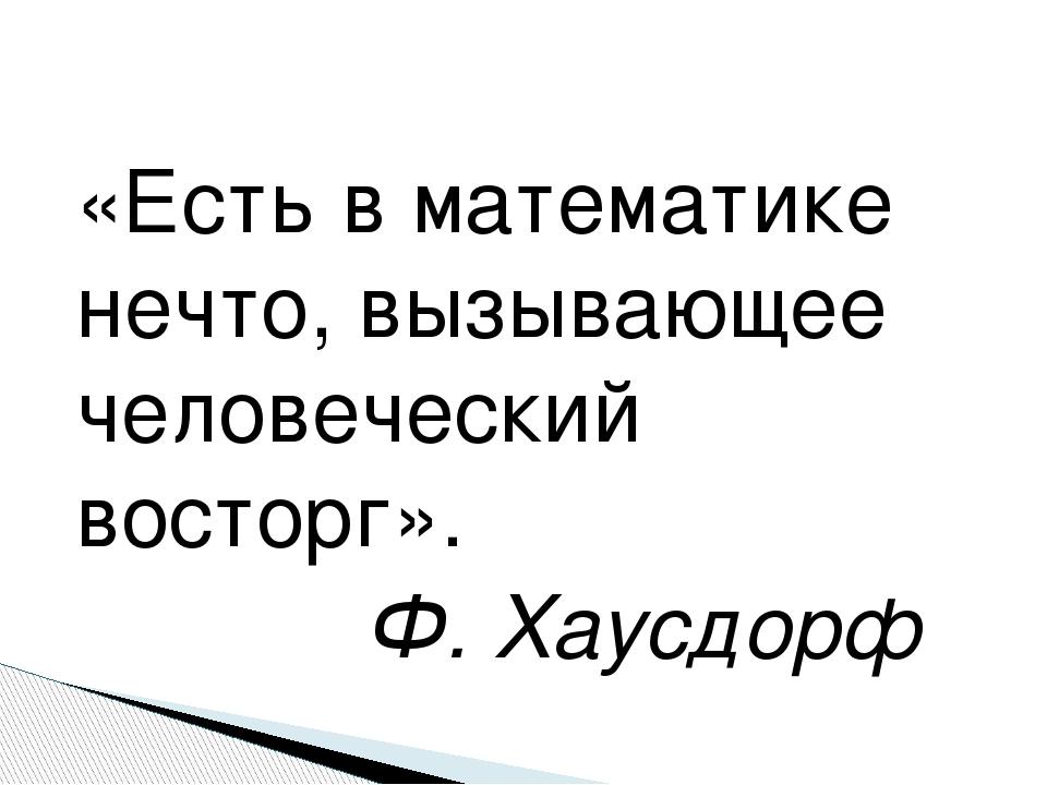 «Есть в математике нечто, вызывающее человеческий восторг». Ф. Хаусдорф