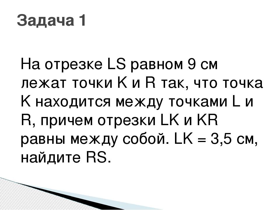 На отрезке LS равном 9 см лежат точки K и R так, что точка K находится между...
