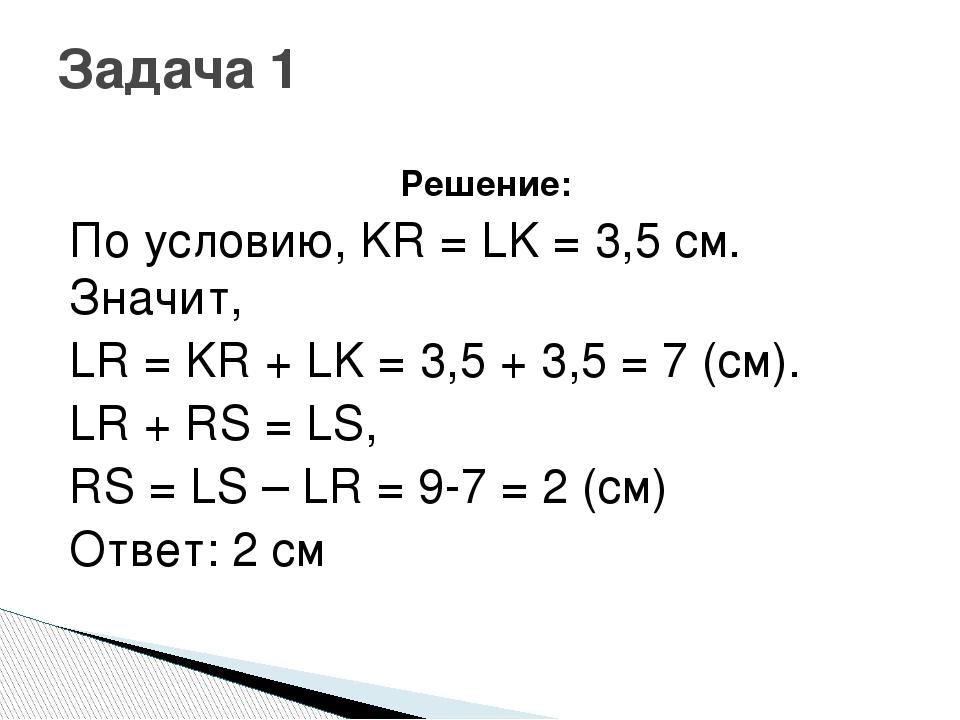 Решение: По условию, KR = LK = 3,5 см. Значит, LR = KR + LK = 3,5 + 3,5 = 7 (...