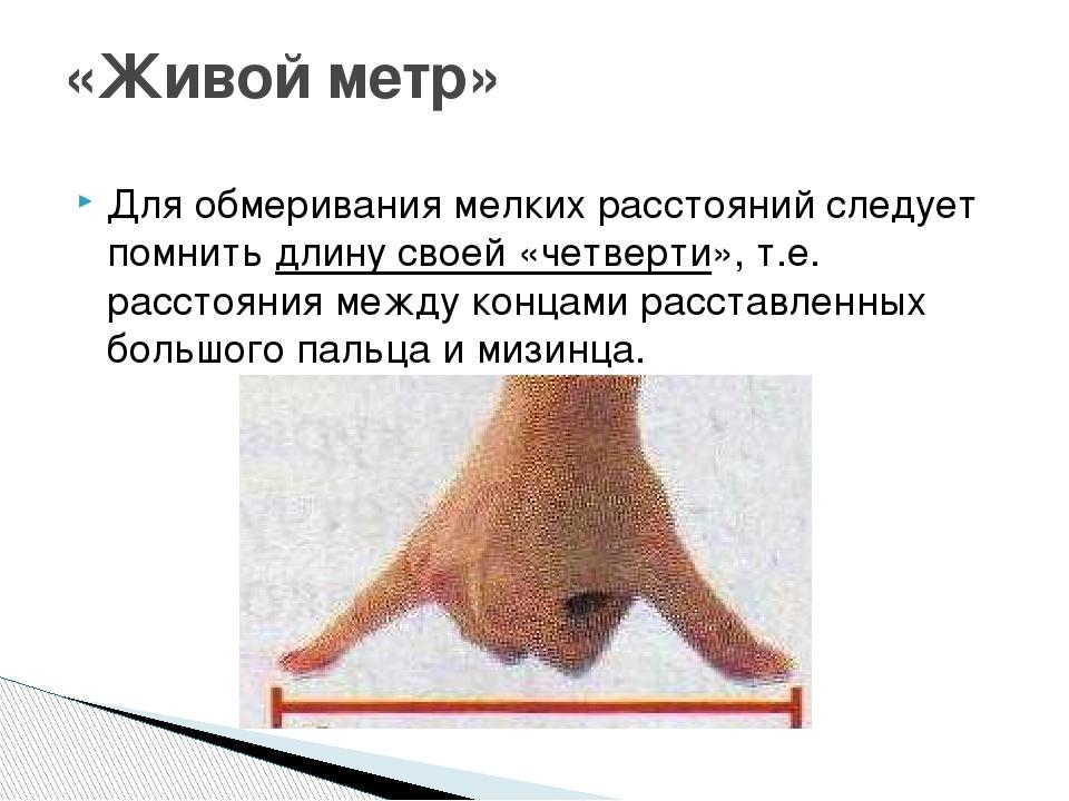 Для обмеривания мелких расстояний следует помнитьдлину своей «четверти», т.е...