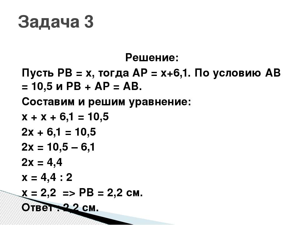 Решение: Пусть PB = x, тогда AP = x+6,1. По условию AB = 10,5 и PB + AP = AB....