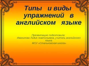 Типы и виды упражнений в английском языке Презентацию подготовила: Иванилова