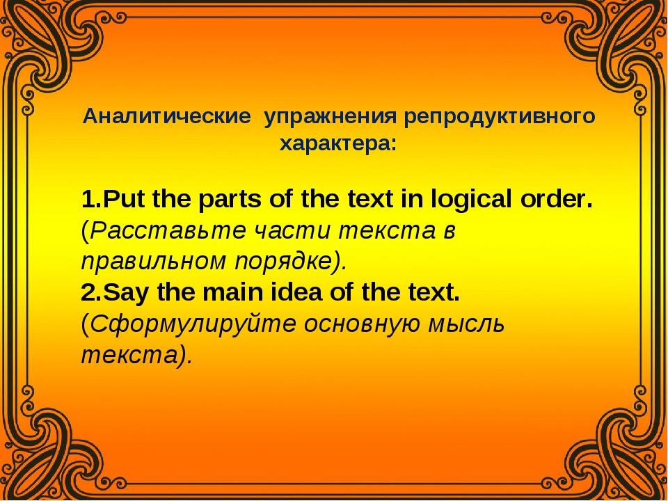 Аналитические упражнения репродуктивного характера: Put the parts of the text...