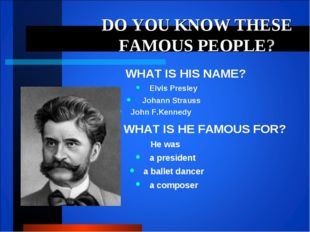 DO YOU KNOW THESE FAMOUS PEOPLE? WHAT IS HIS NAME? Elvis Presley Johann Strau