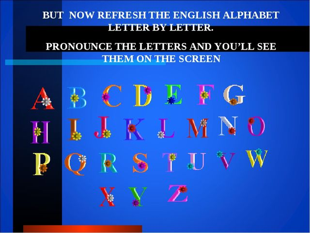 BUT NOW REFRESH THE ENGLISH ALPHABET LETTER BY LETTER. PRONOUNCE THE LETTERS...