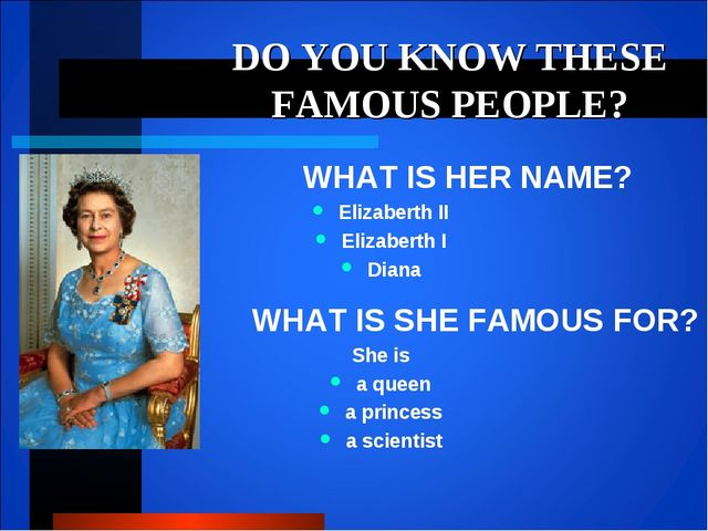DO YOU KNOW THESE FAMOUS PEOPLE? WHAT IS HER NAME? Elizaberth II Elizaberth I...