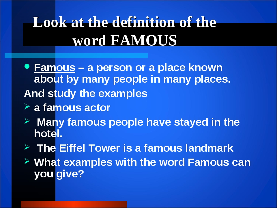 Look at the definition of the word FAMOUS Famous – a person or a place known...