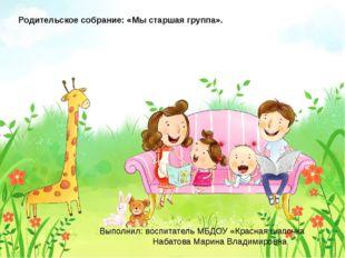 Родительское собрание: «Мы старшая группа». Выполнил: воспитатель МБДОУ «Кра