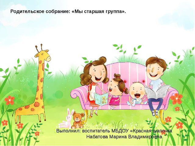 Родительское собрание: «Мы старшая группа». Выполнил: воспитатель МБДОУ «Кра...