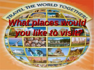 What places would you like to visit?