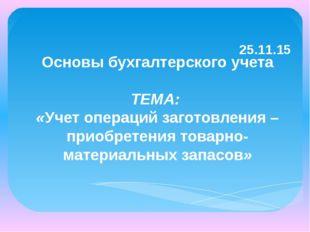 25.11.15 Основы бухгалтерского учета ТЕМА: «Учет операций заготовления – при