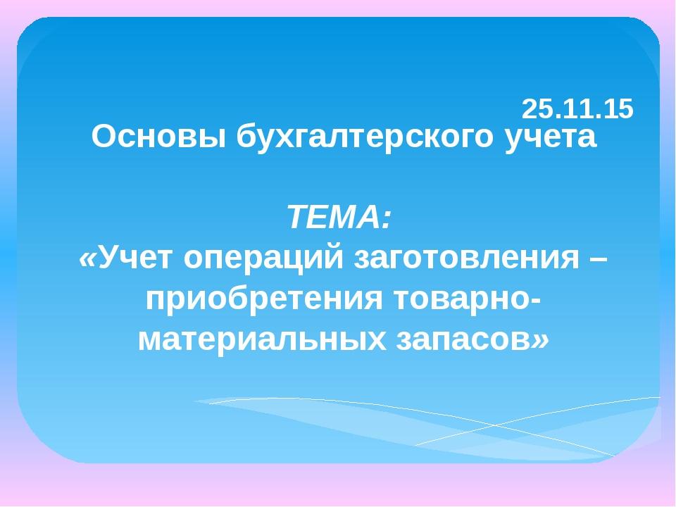 25.11.15 Основы бухгалтерского учета ТЕМА: «Учет операций заготовления – при...