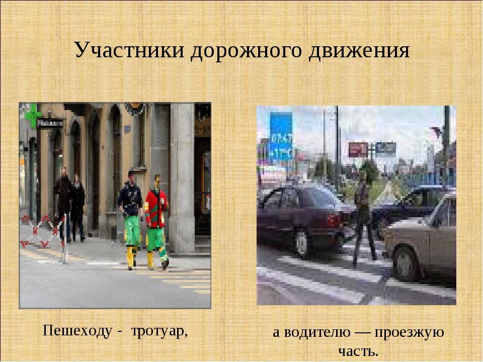 Участники дорожного движения Пешеходу - тротуар, а водителю — проезжую часть.