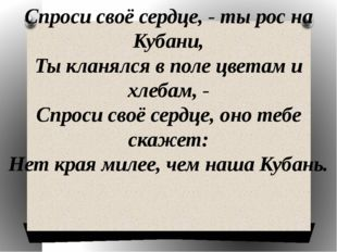 Спроси своё сердце, - ты рос на Кубани, Ты кланялся в поле цветам и хлебам, -