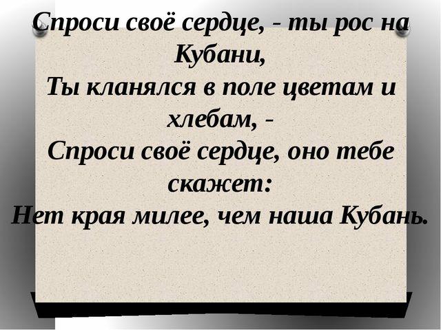 Спроси своё сердце, - ты рос на Кубани, Ты кланялся в поле цветам и хлебам, -...
