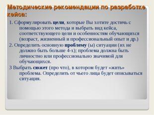 Методические рекомендации по разработке кейса: 1. Сформулировать цели, которы