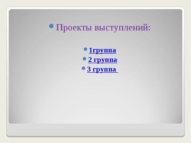 Проекты выступлений: 1группа 2 группа 3 группа