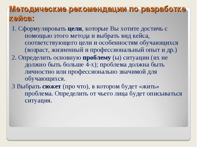 Методические рекомендации по разработке кейса: 1. Сформулировать цели, которы...