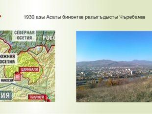 1930 азы Асаты бинонтæ ралыгъдысты Чъребамæ