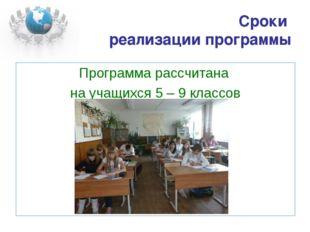 Сроки реализации программы Программа рассчитана на учащихся 5 – 9 классов
