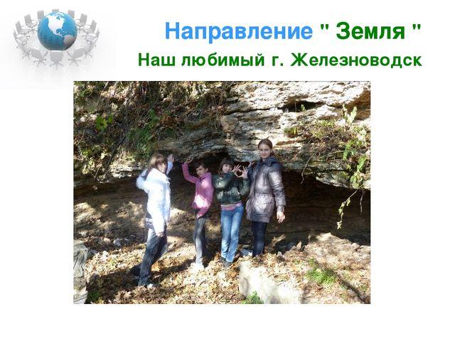 """Направление """" Земля """" Наш любимый г. Железноводск"""