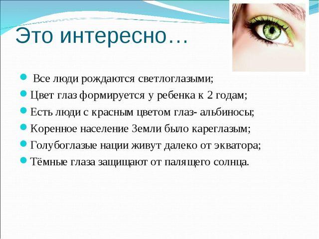 Это интересно… Все люди рождаются светлоглазыми; Цвет глаз формируется у ребе...