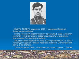 АБДУЛЬ ТЕЙФУК- родился в 1915 г. в деревне Партенит Алуштинского района. Пос