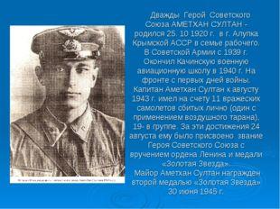 Дважды Герой Советского Союза АМЕТХАН СУЛТАН - родился 25. 10 1920 г. в г. А