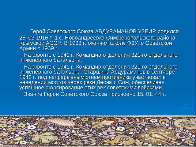 Герой Советского Союза АБДУРАМАНОВ УЗЕИР родился 25. 03.1916 г. 1 с. Новоанд...