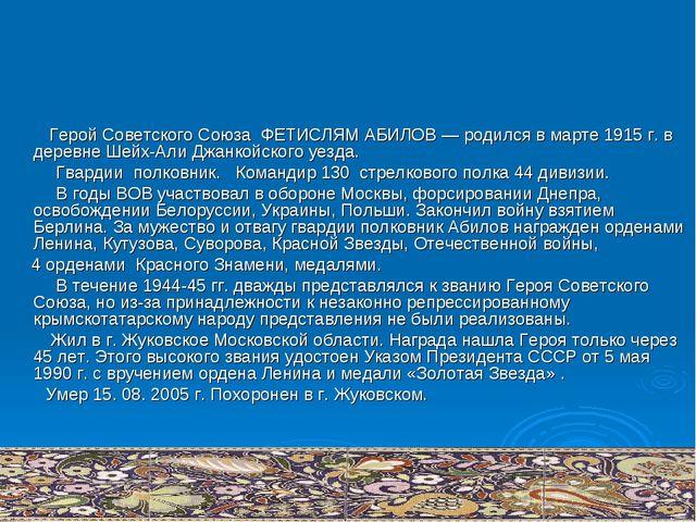 Герой Советского Союза ФЕТИСЛЯМ АБИЛОВ — родился в марте 1915 г. в деревне Ш...