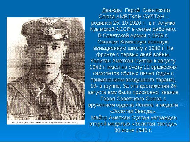 Дважды Герой Советского Союза АМЕТХАН СУЛТАН - родился 25. 10 1920 г. в г. А...