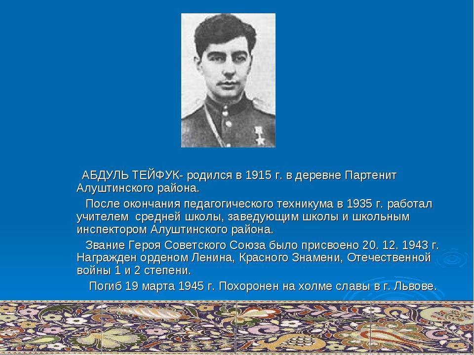 АБДУЛЬ ТЕЙФУК- родился в 1915 г. в деревне Партенит Алуштинского района. Пос...
