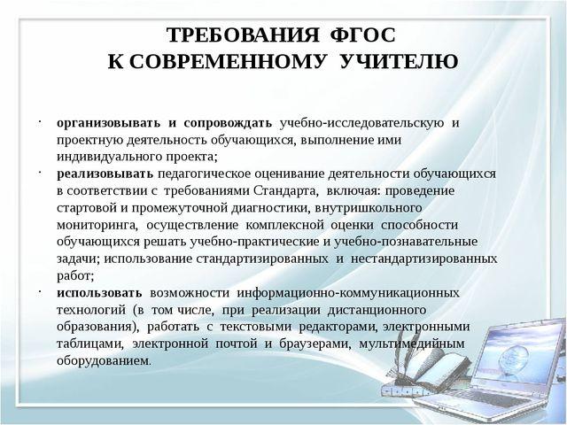 ТРЕБОВАНИЯ ФГОС К СОВРЕМЕННОМУ УЧИТЕЛЮ организовывать и сопровождать учебно-и...