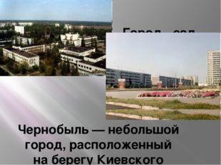 Город - сад Чернобыль— небольшой город, расположенный наберегу Киевского в