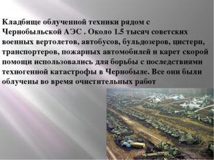 Кладбище облученной техники рядом с Чернобыльской АЭС . Около 1.5 тысяч сове