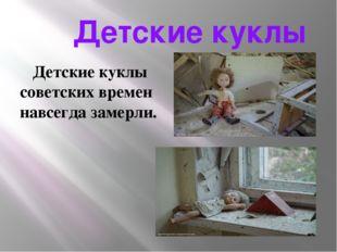 Детские куклы Детские куклы советских времен навсегда замерли.