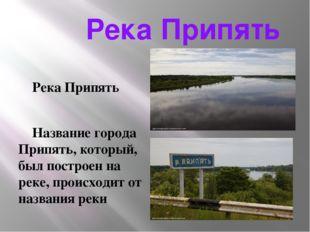 Река Припять Река Припять Название города Припять, который, был построен на