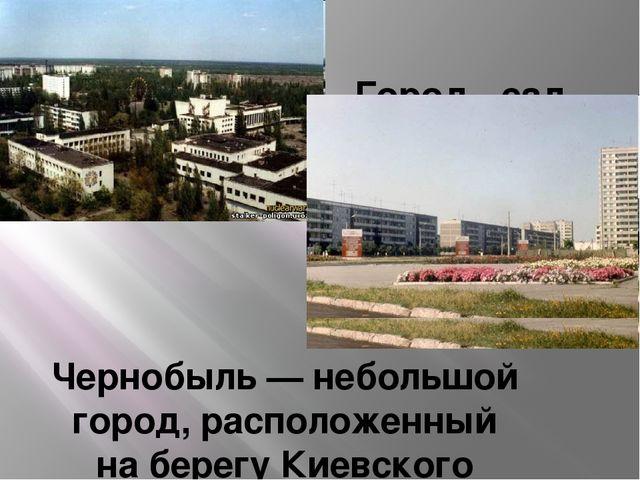 Город - сад Чернобыль— небольшой город, расположенный наберегу Киевского в...