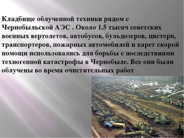 Кладбище облученной техники рядом с Чернобыльской АЭС . Около 1.5 тысяч сове...