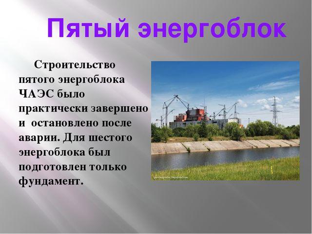 Пятый энергоблок Строительство пятого энергоблока ЧАЭС было практически заве...
