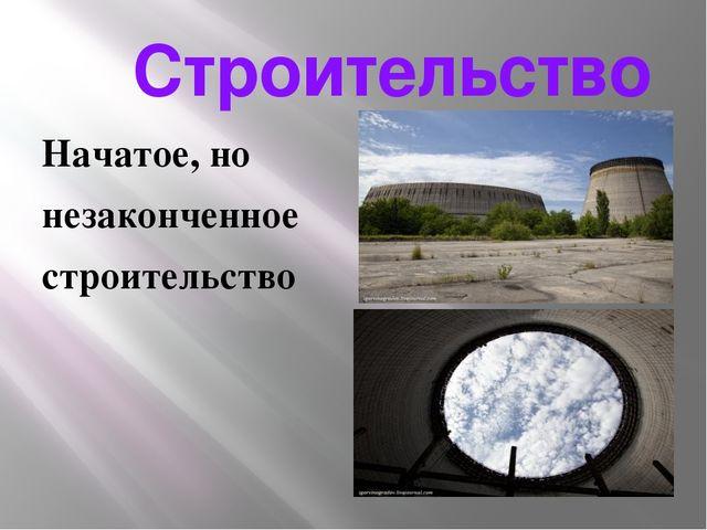Строительство Начатое, но незаконченное строительство