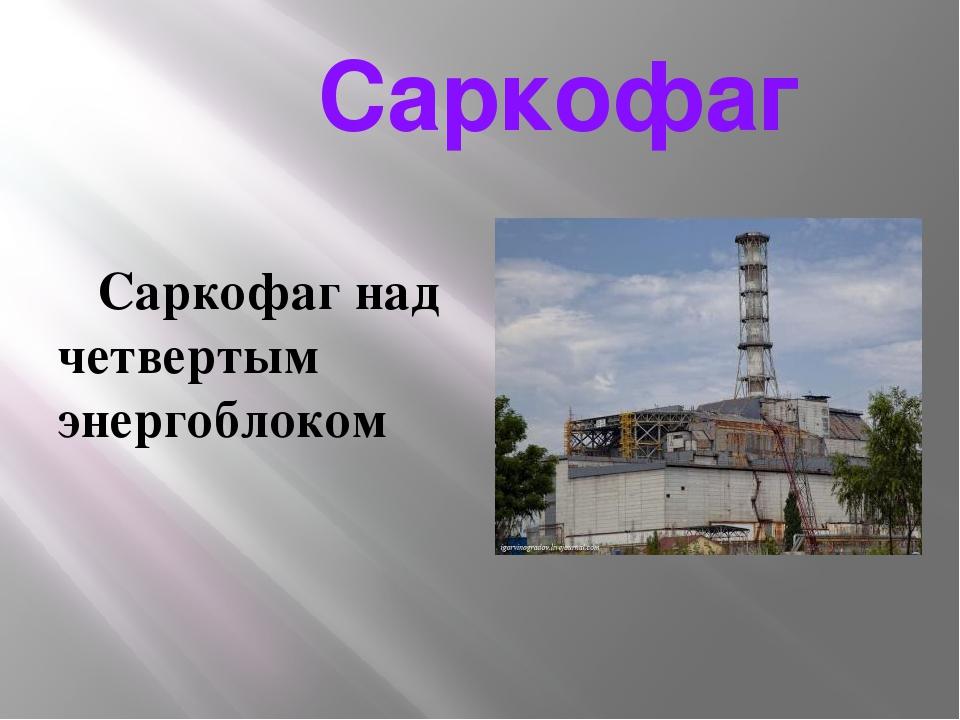 Саркофаг Саркофаг над четвертым энергоблоком