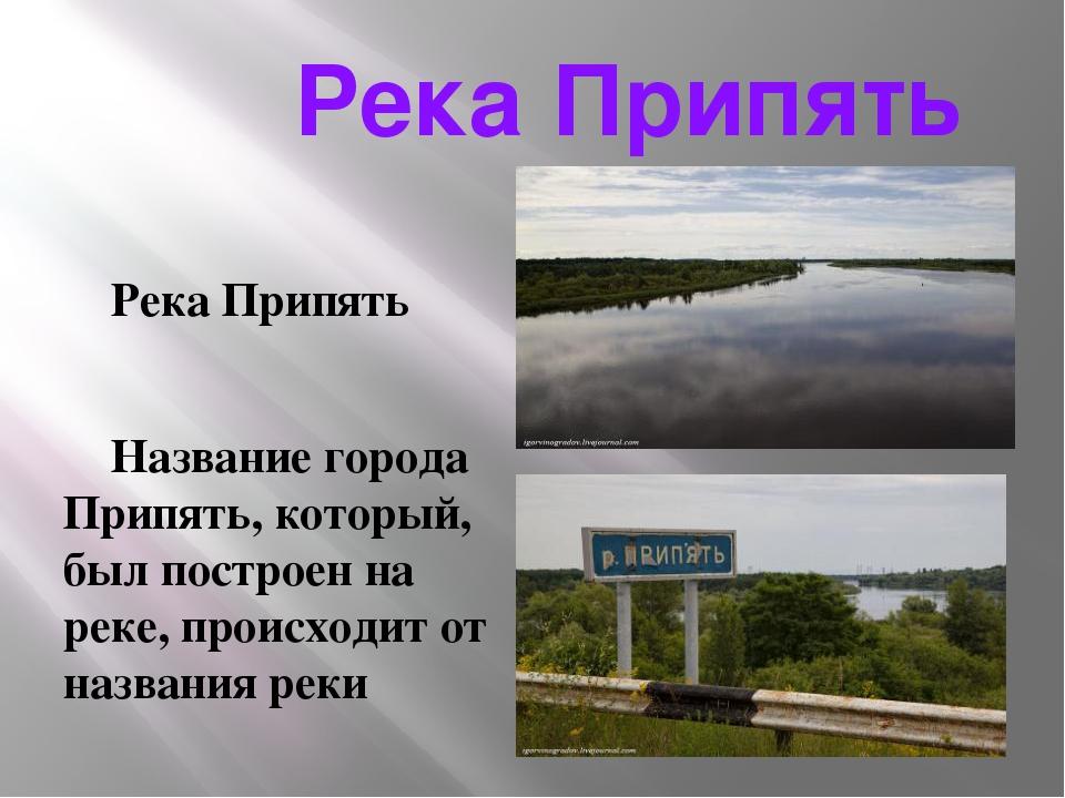 Река Припять Река Припять Название города Припять, который, был построен на...