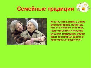 Семейные традиции Кстати, чтить память своих родственников, поминать тех, кто