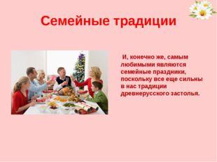 Семейные традиции И, конечно же, самым любимыми являются семейные праздники,